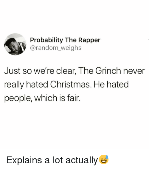 Christmas, Funny, and The Grinch: Probability The Rapper  @random_weighs  Just so we're clear, The Grinch never  really hated Christmas. He hated  people, which is fair. Explains a lot actually😅