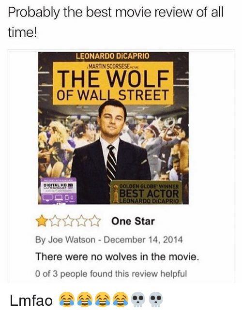 Golden Globes, Leonardo DiCaprio, and Martin: Probably the best movie review of all  time!  LEONARDO DiCAPRIO  MARTIN SCORSESE  THE WOLF  OF WALL STREET  a GOLDEN GLOBE WINNER  BEST ACTOR  LEONARDO DÍCAPRIO  One Star  By Joe Watson December 14, 2014  There were no wolves in the movie  0 of 3 people found this review helpful Lmfao 😂😂😂😂💀💀