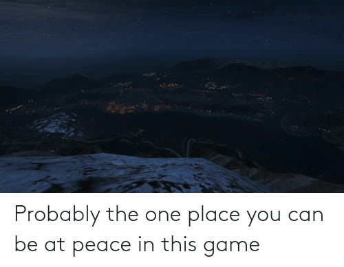 at-peace: Probably the one place you can be at peace in this game