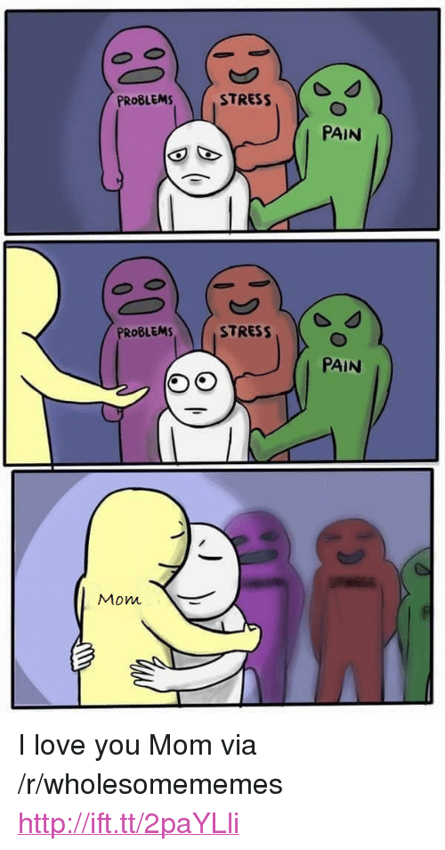 "i love you mom: PROBLEMSTRES  PAIN  PROBLEMS  PAIN  Mow <p>I love you Mom via /r/wholesomememes <a href=""http://ift.tt/2paYLli"">http://ift.tt/2paYLli</a></p>"