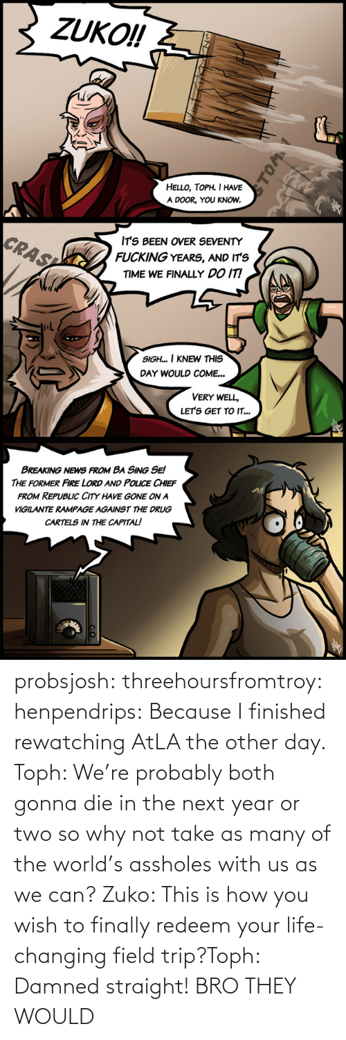 why not: probsjosh: threehoursfromtroy:  henpendrips: Because I finished rewatching AtLA the other day. Toph: We're probably both gonna die in the next year or two so why not take as many of the world's assholes with us as we can? Zuko: This is how you wish to finally redeem your life-changing field trip?Toph: Damned straight!     BRO THEY WOULD