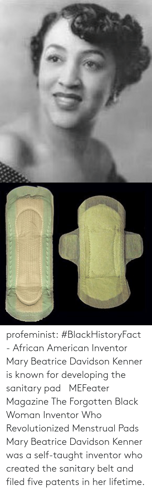 Twitter: profeminist:   #BlackHistoryFact - African American Inventor Mary Beatrice Davidson Kenner is known for developing the sanitary pad   MEFeater Magazine      The Forgotten Black Woman Inventor Who Revolutionized Menstrual Pads Mary Beatrice Davidson Kenner was a self-taught inventor who created the sanitary belt and filed five patents in her lifetime.