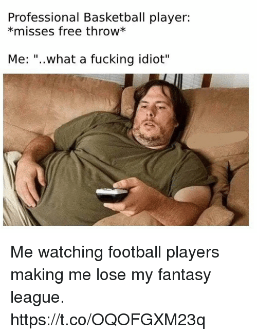 """Basketball, Football, and Fucking: Professional Basketball player:  *misses free throw*  Me: """"..what a fucking idiot"""" Me watching football players making me lose my fantasy league. https://t.co/OQOFGXM23q"""