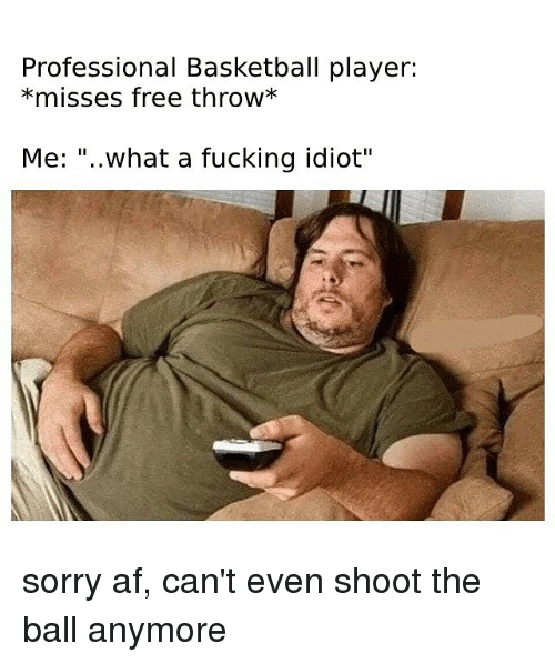 "Af, Basketball, and Fucking: Professional Basketball player:  *misses free throw*  Me: ""..what a fucking idiot"" sorry af, can't even shoot the ball anymore"