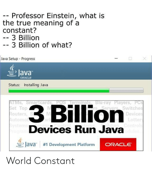 Run, True, and Einstein: Professor Einstein, what is  the true meaning of a  constant?  -3 Billion  3 Billion of what?  Java Setup Progress  Java  Status: Installing Java  TMSSmartcards POS Ilerminals, B  et Top  outers, S  3 Billion  Blu-ray Players, PC  s, Seryers Switches  Devices  tte  Devices Run Java  三/ava  #1 Development Platform World Constant