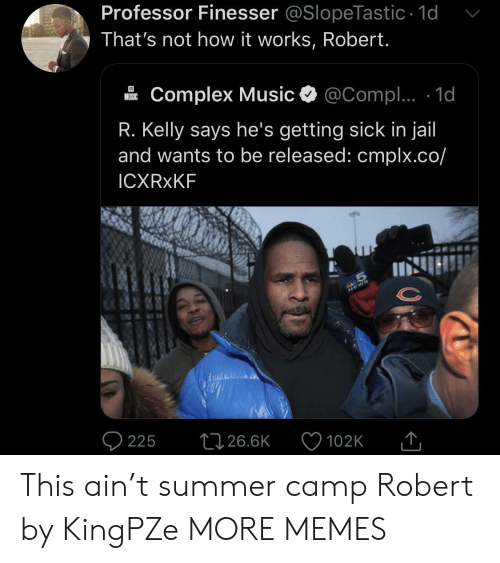 Complex, Dank, and Jail: Professor Finesser @SlopeTastic 1d  That's not how it works, Robert.  Complex Music  @Compl.. 1d  MUSIC  R. Kelly says he's getting sick in jail  and wants to be released: cmplx.co/  ICXRXKF  S  225  26.6K  102K This ain't summer camp Robert by KingPZe MORE MEMES