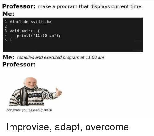 """Time, Make A, and Make: Professor: make a program that displays current time.  Me:  1 #include <stdio.h>  2  3 void main)  4  5  4 printf (""""11:00 am"""")  Me: compiled and executed program at 11:00 am  Professor:  congrats you passed (10/10) Improvise, adapt, overcome"""