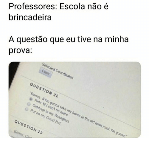 """Selected: Professores: Escola não é  brincadeira  A questão que eu tive na minha  prova:  Selected Coordinates  Clear  QUESTION 22  """"Bonus: If I'm gonna take my horse to the old town road, I'm gonna  Ride 'til 1 can't no more  Giddyup in my Wranglers  Put on my Gucci Hat  QUESTION 23  Bonus: C"""