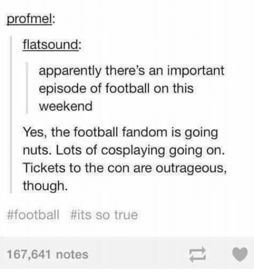 apparate: profmel:  flats (ound:  apparently there's an important  episode of football on this  weekend  Yes, the football fandom is going  nuts. Lots of cosplaying going on.  Tickets to the con are outrageous,  though.  #football #its so true  167,641 notes