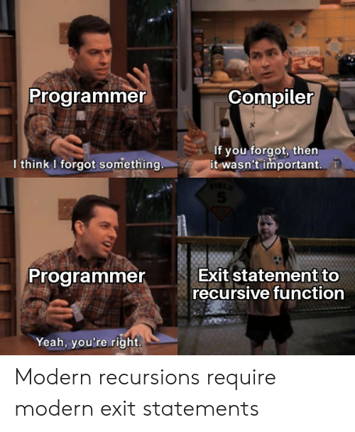 Yeah, Function, and Think: Programmer  Compiler  If you forgot, then  it wasn't important.  I think I forgot something..  Exit statement to  recursive function  Programmer  Yeah, you're right. Modern recursions require modern exit statements