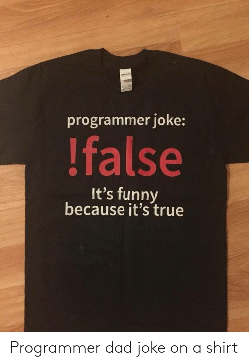 Because Its: programmer joke:  !false  It's funny  because it's true Programmer dad joke on a shirt