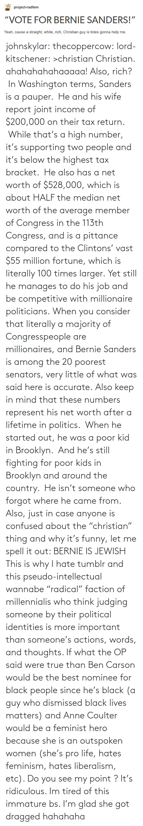 """Net Worth: project-radfem  """"VOTE FOR BERNIE SANDERS!""""  Yeah, cause a straight, white, rich, Christian guy is totes gonna help me. johnskylar:  thecoppercow:  lord-kitschener:  >christian  Christian.  ahahahahahaaaaa! Also, rich? In Washington terms, Sanders is a pauper. He and his wife report joint income of $200,000 on their tax return. While that's a high number, it's supporting two people and it's below the highest tax bracket. He also has a net worth of $528,000, which is about HALF the median net worth of the average member of Congress in the 113th Congress, and is a pittance compared to the Clintons' vast $55 million fortune, which is literally 100 times larger. Yet still he manages to do his job and be competitive with millionaire politicians. When you consider that literally a majority of Congresspeople are millionaires, and Bernie Sanders is among the 20 poorest senators, very little of what was said here is accurate. Also keep in mind that these numbers represent his net worth after a lifetime in politics. When he started out, he was a poor kid in Brooklyn. And he's still fighting for poor kids in Brooklyn and around the country. He isn't someone who forgot where he came from. Also, just in case anyone is confused about the""""christian"""" thing and why it's funny, let me spell it out: BERNIE IS JEWISH   This is why I hate tumblr and this pseudo-intellectual wannabe """"radical"""" faction of millennialis who think judging someone by their political identities is more important than someone's actions, words, and thoughts. If what the OP said were true than Ben Carson would be the best nominee for black people since he's black (a guy who dismissed black lives matters) and Anne Coulter would be a feminist hero because she is an outspoken women (she's pro life, hates feminism, hates liberalism, etc). Do you see my point ? It's ridiculous. Im tired of this immature bs. I'm glad she got dragged hahahaha"""