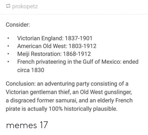 gentleman: prokopetz  Consider:  Victorian England: 1837-1901  American Old West: 1803-1912  Meiji Restoration: 1868-1912  French privateering in the Gulf of Mexico: ended  circa 1830  Conclusion: an adventuring party consisting of a  Victorian gentleman thief, an Old West gunslinger,  a disgraced former samurai, and an elderly French  pirate is actually 100% historically plausible. memes 17