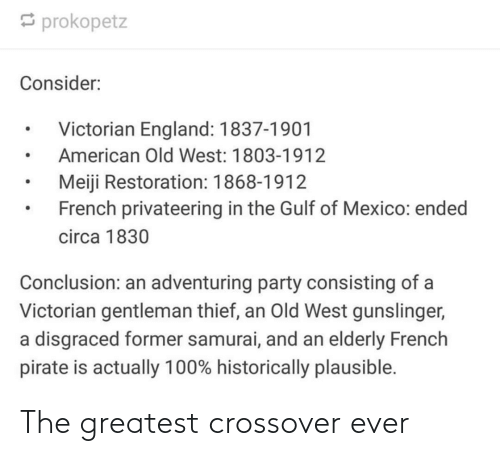 gentleman: prokopetz  Consider:  Victorian England: 1837-1901  American Old West: 1803-1912  Meiji Restoration: 1868-1912  French privateering in the Gulf of Mexico: ended  circa 1830  Conclusion: an adventuring party consisting of a  Victorian gentleman thief, an Old West gunslinger,  a disgraced former samurai, and an elderly French  pirate is actually 100% historically plausible. The greatest crossover ever