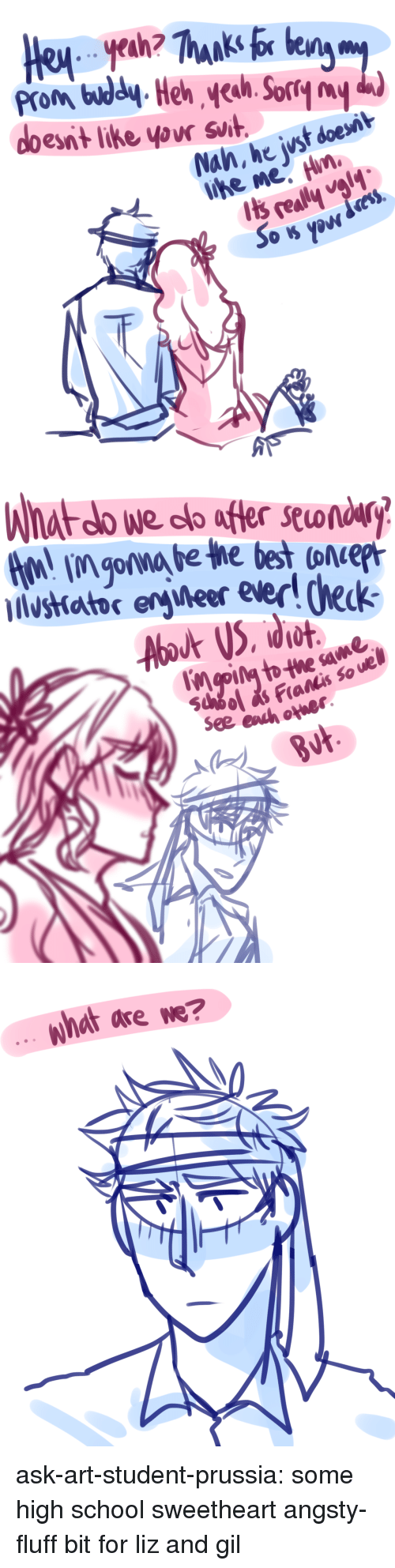 School, Target, and Tumblr: Prom bdl-Heh h.orryy  esnt like yovr svit.  Nah, he wst doesit   What do we co afer seondry  lvstiattor eryweer ever! heck  Fiatis so ue  se   what are we? ask-art-student-prussia:  some high school sweetheart angsty-fluff bit for liz and gil