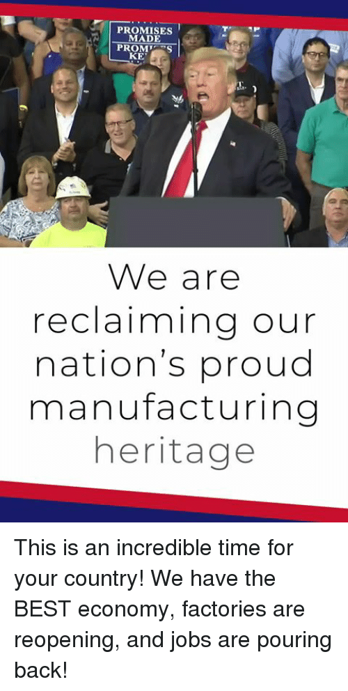 Best, Jobs, and Time: PROMISES  MADE  PROMS  KE  We are  reclaiming our  nation's proud  manufacturing  heritage This is an incredible time for your country! We have the BEST economy, factories are reopening, and jobs are pouring back!