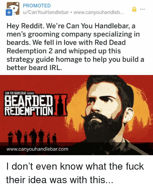Beard, Love, and Reddit: PROMOTED  u/CanYouHandlebar. www.canyouhandleb  Hey Reddit. We're Can You Handlebar, a  men's grooming company specializing in  beards. We fell in love with Red Dead  Redemption 2 and whipped up this  strategy guide homage to help you build a  better beard IRL  CAN YOU HANDLEBAR PRESENT  BEARDED  REDEMPTION  www.canyouhandlebar.com