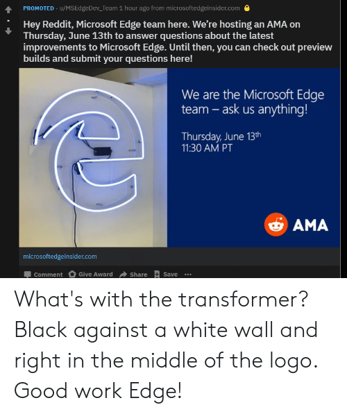 Microsoft, Reddit, and Work: PROMOTED u/MSEdgeDev_Team 1 hour ago from microsoftedgeinsider.com  Hey Reddit, Microsoft Edge team here. We're hosting an AMA on  Thursday, June 13th to answer questions about the latest  improvements to Microsoft Edge. Until then, you can check out preview  builds and submit your questions here!  We are the Microsoft Edge  team-ask us anything!  Thursday, June 13th  11:30 AM PT  AMA  microsoftedgeinsider.com  Give Award  Share +Save  Comment What's with the transformer? Black against a white wall and right in the middle of the logo. Good work Edge!