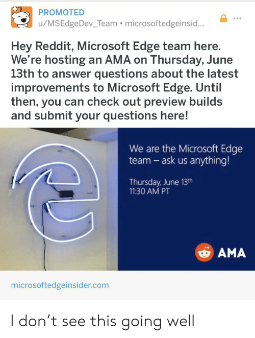 Microsoft, Reddit, and Answer: PROMOTED  u/MSEdgeDev_Team microsoftedgeinsid...  Hey Reddit, Microsoft Edge team here.  We're hosting an AMA on Thursday, June  13th to answer questions about the latest  improvements to Microsoft Edge. Until  then, you can check out preview builds  and submit your questions here!  We are the Microsoft Edge  team-ask us anything!  Thursday, June 13th  11:30 AM PT  AMA  microsoftedgeinsider.com I don't see this going well