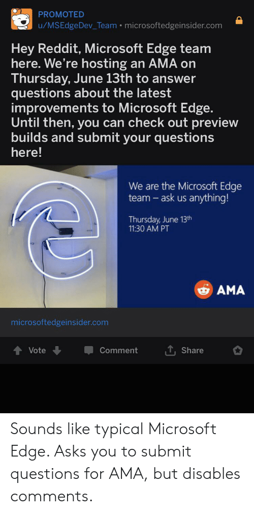 Facepalm, Microsoft, and Reddit: PROMOTED  u/MSEdgeDev_Team . microsoftedgeinsider.com  Hey Reddit, Microsoft Edge team  here. We're hosting  Thursday, June 13th to answer  questions about the latest  improvements to Microsoft Edge.  Until then, you can check out preview  builds and submit your questions  an AMA o  here!  We are the Microsoft Edge  team -ask us anything!  Thursday, June 13th  11:30 AM PT  AMA  microsoftedgeinsider.com  T, Share  Vote  Comment Sounds like typical Microsoft Edge. Asks you to submit questions for AMA, but disables comments.