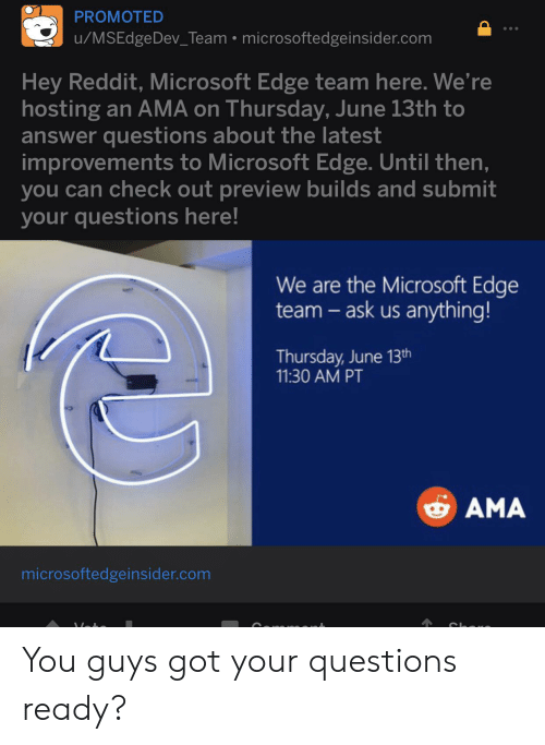 Microsoft, Reddit, and Got: PROMOTED  u/MSEdgeDev_Team microsoftedgeinsider.com  Hey Reddit, Microsoft Edge team here. We're  hosting an AMA on Thursday, June 13th to  answer questions about the latest  improvements to Microsoft Edge. Until then,  you can check out preview builds and submit  your questions here!  We are the Microsoft Edge  team- ask us anything!  Thursday, June 13th  11:30 AM PT  AMA  microsoftedgeinsider.com You guys got your questions ready?