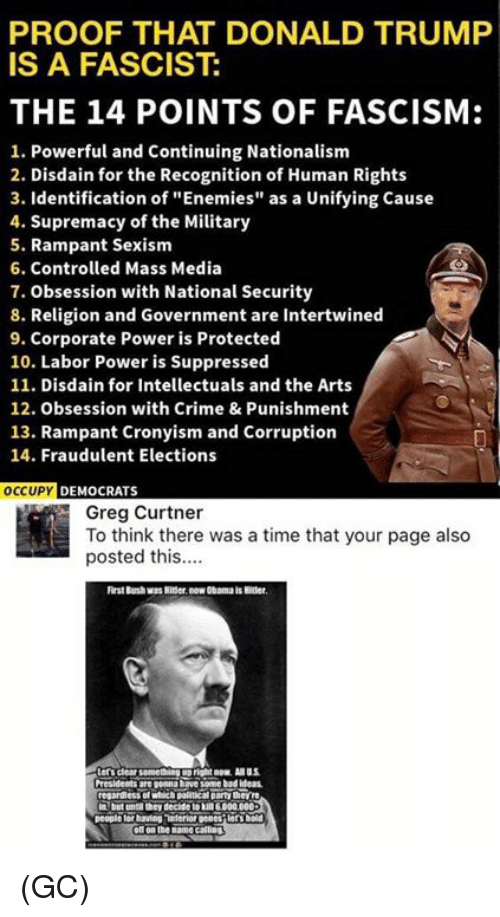 """Crime, Memes, and Obama: PROOF THAT DONALD TRUMF  IS A FASCIST:  THE 14 POINTS OF FASCISM:  1. Powerful and Continuing Nationalism  2. Disdain for the Recognition of Human Rights  3. Identification of """"Enemies"""" as a Unifying Cause  4. Supremacy of the Military  5. Rampant Sexism  6. Controlled Mass Media  7. Obsession with National Security  8. Religion and Government are Intertwined  9. Corporate Power is Protected  10. Labor Power is Suppressed  11. Disdain for Intellectuals and the Arts  12. Obsession with Crime & Punishment  13. Rampant Cronyism and Corruption  14. Fraudulent Elections  OCCUPY DEMOCRATS  Greg Curtner  To think there was a time that your page also  posted this.  rst Burshwas Nitser. now Obama is Htler  regardless of wich poltical party thevire  oft on the name calling (GC)"""