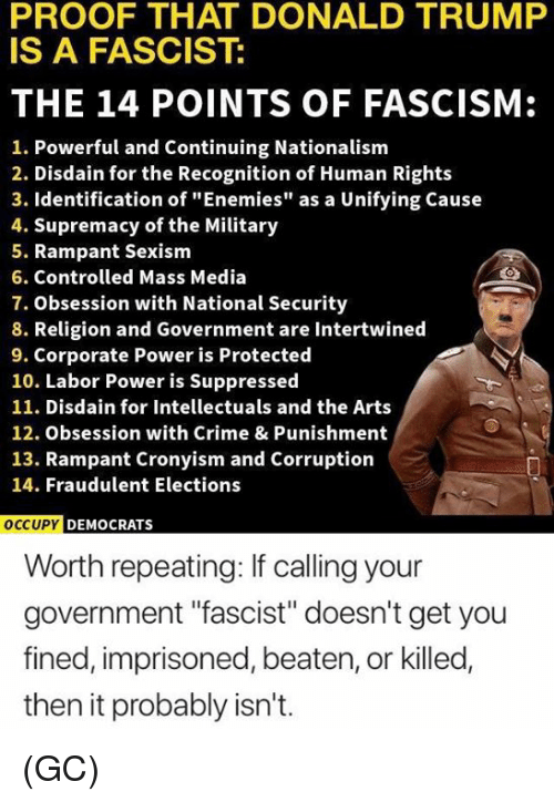 """Crime, Donald Trump, and Memes: PROOF THAT DONALD TRUMP  IS A FASCIST:  THE 14 POINTS OF FASCISM:  1. Powerful and Continuing Nationalism  2. Disdain for the Recognition of Human Rights  3. Identification of """"Enemies"""" as a Unifying Cause  4. Supremacy of the Military  5. Rampant Sexism  6. Controlled Mass Media  7. Obsession with National Security  8. Religion and Government are Intertwined  9. Corporate Power is Protected  10. Labor Power is Suppressed  11. Disdain for Intellectuals and the Arts  12. Obsession with Crime & Punishment  13. Rampant Cronyism and Corruption  14. Fraudulent Elections  OCCU  PY DEMOCRATS  Worth repeating: If calling your  government """"fascist"""" doesn't get you  fined, imprisoned, beaten, or killed,  then it probably isn't. (GC)"""
