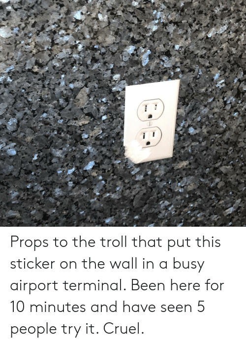 props: Props to the troll that put this sticker on the wall in a busy airport terminal. Been here for 10 minutes and have seen 5 people try it. Cruel.