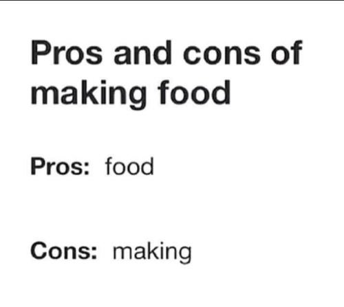 Food, Making, and Pros and Cons: Pros and cons of  making food  Pros: food  Cons: making