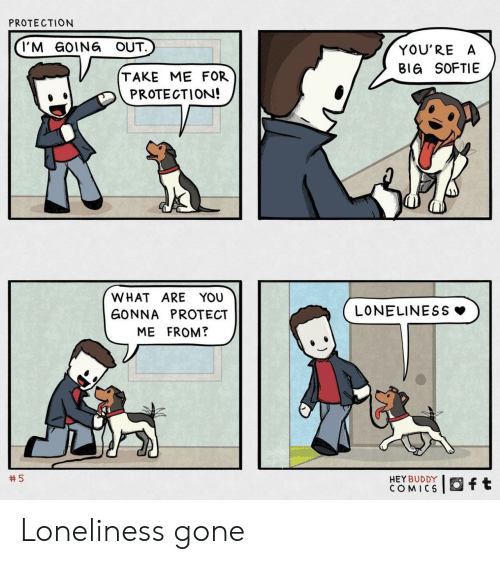 Going Out: PROTECTION  I'M GOING OUT.  YOU'RE A  BIG SOFTIE  TAKE ME FOR  PROTECTION!  WHAT ARE YOU  LONELINESS  GONNA PROTECT  ME FROM?  5  HEY BUDDY  COMICS  ft Loneliness gone