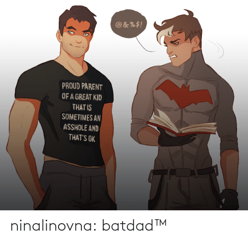 parent: @&%#!  PROUD PARENT  OF A GREAT KID  THAT IS  SOMETIMES AN  ASSHOLE AND  THAT'S OK ninalinovna: batdad™
