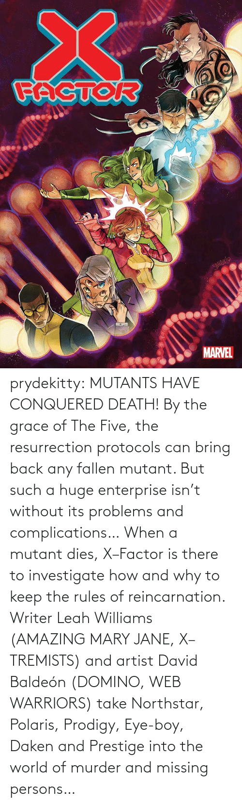 Its: prydekitty:  MUTANTS HAVE CONQUERED DEATH! By the grace of The Five, the resurrection protocols can bring back any fallen mutant. But such a huge enterprise isn't without its problems and complications… When a mutant dies, X–Factor is there to investigate how and why to keep the rules of reincarnation. Writer Leah Williams (AMAZING MARY JANE, X–TREMISTS) and artist David Baldeón (DOMINO, WEB WARRIORS) take Northstar, Polaris, Prodigy, Eye-boy, Daken and Prestige into the world of murder and missing persons…