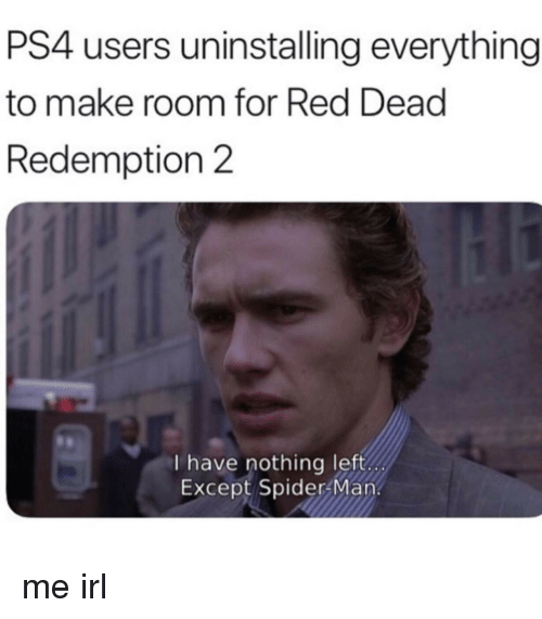 Ps4, Spider, and SpiderMan: PS4 users uninstalling everything  to make room for Red Dead  Redemption 2  I have nothing left  Except Spider Man. me irl
