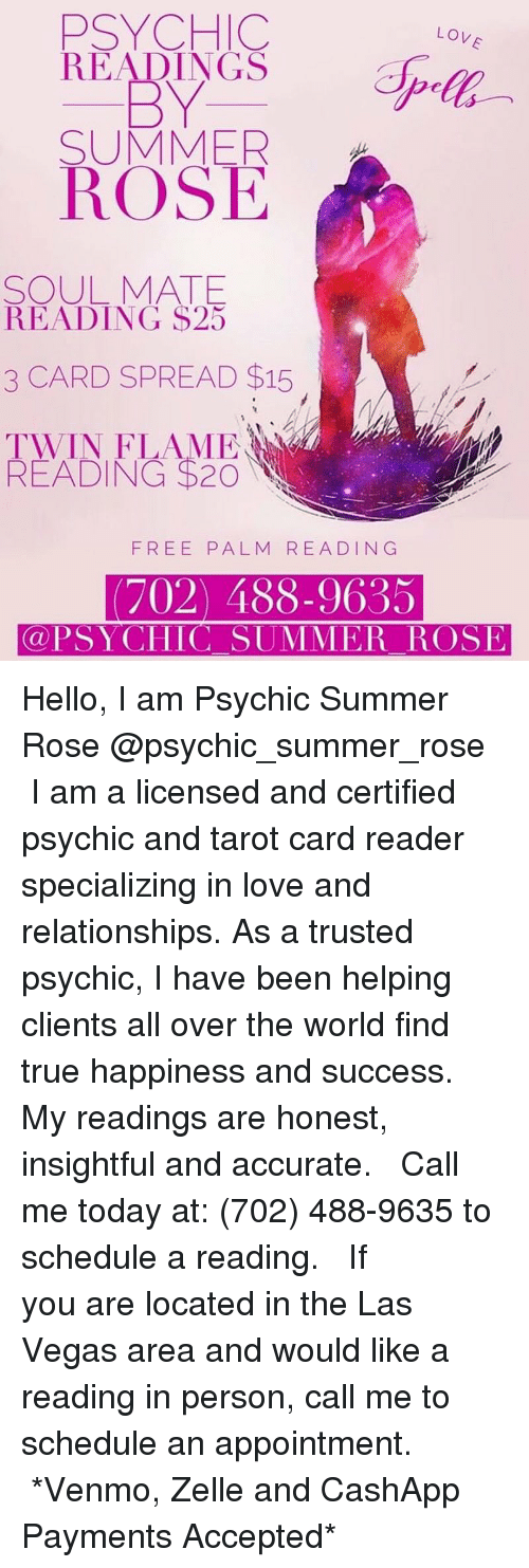 Hello, Love, and Memes: PSYCHIC  READINGS  BY  SUMMER  LOV  ROSE  SOUL MATE  READING $23  3 CARD SPREAD $15  READING $20  FREE PALM READING  (702) 488-9635  @PSYCHIC SUMMER ROSE Hello, I am Psychic Summer Rose @psychic_summer_rose⁣ ⁣⁣⁣ I am a licensed and certified psychic and tarot card reader specializing in love and relationships. As a trusted psychic, I have been helping clients all over the world find true happiness and success. ⁣ ⁣ My readings are honest, insightful and accurate. ⁣ ⁣⁣⁣ Call me today at: (702) 488-9635 to schedule a reading. ⁣⁣⁣⁣⁣ ⁣⁣⁣ ⁣If you are located in the Las Vegas area and would like a reading in person, call me to schedule an appointment. ⁣⁣⁣⁣⁣ ⁣⁣⁣⁣⁣ *Venmo, Zelle and CashApp Payments Accepted*⁣⁣⁣⁣