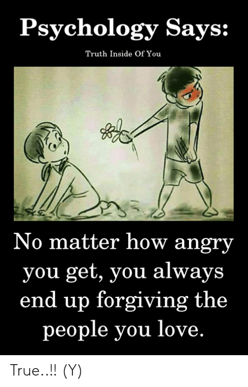 Love, Memes, and True: Psychology Says:  Truth Inside Of You  No matter how angry  you get, you always  end up forgiving the  people you love. True..!! (Y)