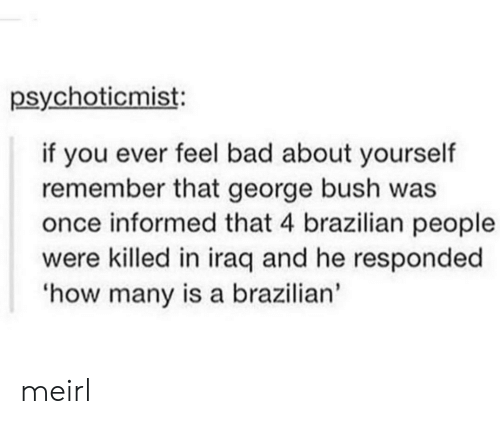 Bad, Iraq, and Brazilian: psychoticmist:  if you ever feel bad about yourself  remember that george bush was  once informed that 4 brazilian people  were killed in iraq and he responded  how many is a brazilian' meirl