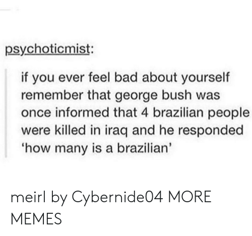 Bad, Dank, and Memes: psychoticmist:  if you ever feel bad about yourself  remember that george bush was  once informed that 4 brazilian people  were killed in iraq and he responded  how many is a brazilian' meirl by Cybernide04 MORE MEMES