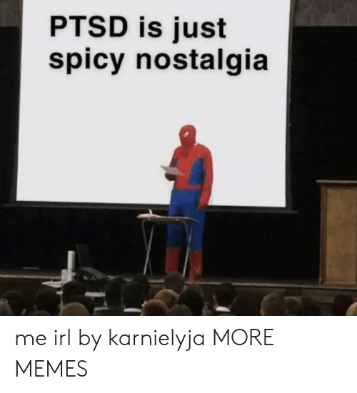 Dank, Memes, and Nostalgia: PTSD is just  spicy nostalgia me irl by karnielyja MORE MEMES