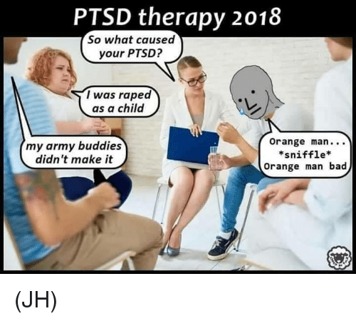 Bad, Memes, and Army: PTSD therapy 2018  So what caused  your PTSD?  I was raped  as a child  my army buddies  didn't make it  Orange man.. .  *sniffle*  Orange man bad (JH)