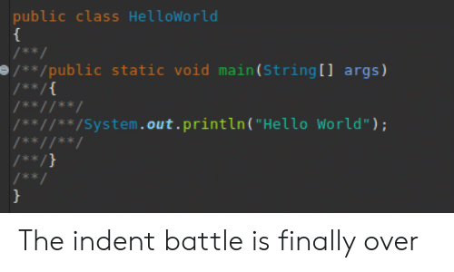 "Hello, World, and Class: public class HelloWorld  /**  /**/public static void main (String [ ] args)  /** /{  /** //**/  /** //'** /System. out . println ( ""Hello World"") ;  /** //**  /** /}  / **  } The indent battle is finally over"