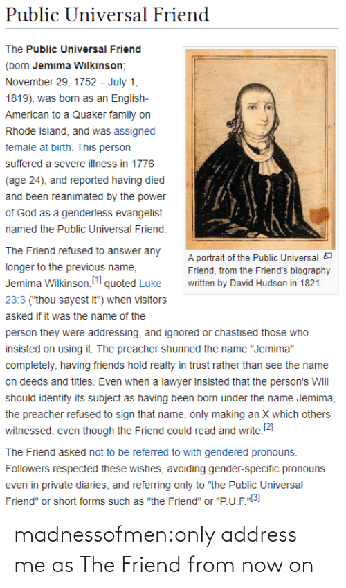 "Lawyer: Public Universal Friend  The Public Universal Friend  (born Jemima Wilkinson;  November 29, 1752 – July 1,  1819), was born as an English-  American to a Quaker family on  Rhode Island, and was assigned  female at birth. This person  suffered a severe illness in 1776  (age 24), and reported having died  and been reanimated by the power  of God as a genderless evangelist  named the Public Universal Friend.  The Friend refused to answer any  A portrait of the Public Universal a  longer to the previous name,  Friend, from the Friend's biography  Jemima Wilkinson, (1 quoted Luke  written by David Hudson in 1821.  23:3 (""thou sayest it"") when visitors  asked if it was the name of the  person they were addressing, and ignored or chastised those who  insisted on using it. The preacher shunned the name ""Jemima""  completely, having friends hold realty in trust rather than see the name  on deeds and titles. Even when a lawyer insisted that the person's Will  should identify its subject as having been born under the name Jemima,  the preacher refused to sign that name, only making an X which others  witnessed, even though the Friend could read and write.2)  The Friend asked not to be referred to with gendered pronouns.  Followers respected these wishes, avoiding gender-specific pronouns  even in private diaries, and referring only to ""the Public Universal  Friend"" or short forms such as ""the Friend"" or ""P.U.F.""3] madnessofmen:only address me as The Friend from now on"