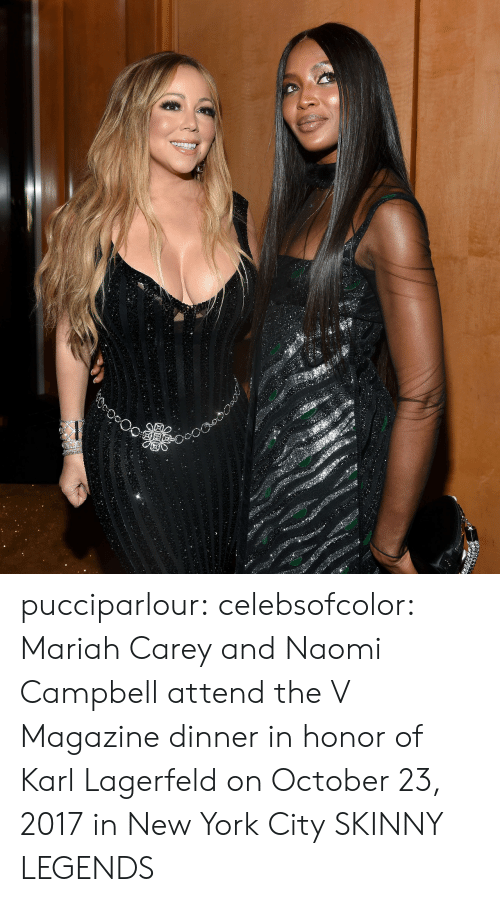 Mariah Carey, New York, and Skinny: pucciparlour: celebsofcolor:  Mariah Carey and Naomi Campbell attend the V Magazine dinner in honor of Karl Lagerfeld on October 23, 2017 in New York City  SKINNY LEGENDS