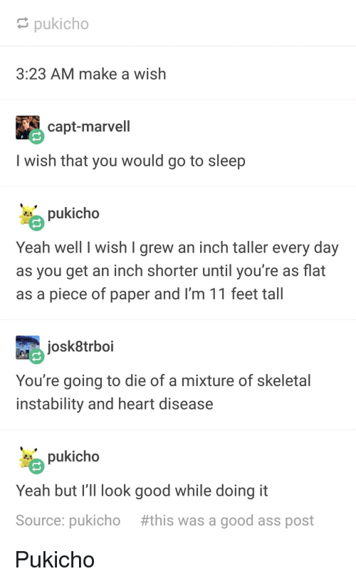 Ass, Go to Sleep, and Yeah: pukicho  3:23 AM make a wish  capt-marvell  I wish that you would go to sleep  pukicho  Yeah well I wish I grew an inch taller every day  as you get an inch shorter until you're as flat  as a piece of paper and I'm 11 feet tall  josk8trboi  You're going to die of a mixture of skeletal  instability and heart disease  pukicho  Yeah but I' look good while doing it  Source: pukicho #this was a good ass post Pukicho