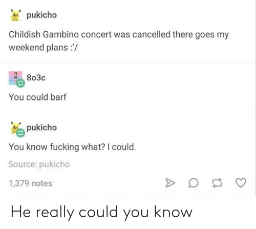 Childish Gambino, Fucking, and Tumblr: pukicho  Childish Gambino concert was cancelled there goes my  weekend plans  803c  You could barf  pukicho  You know fucking what? I could.  Source: pukicho  1,379 notes  A He really could you know