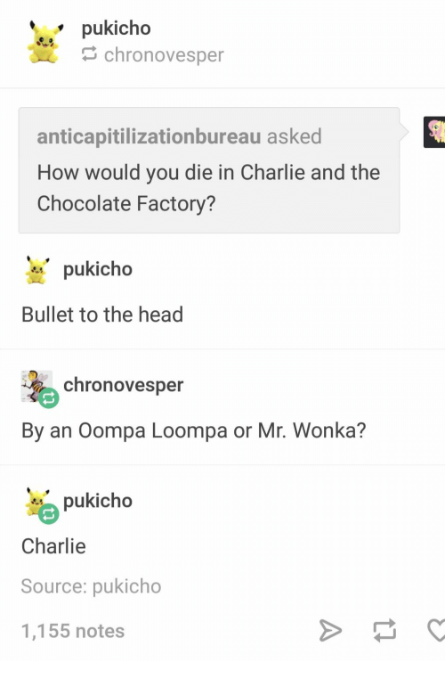 Charlie: pukicho  chronovesper  anticapitilizationbureau asked  How would you die in Charlie and the  Chocolate Factory?  pukicho  Bullet to the head  chronovesper  By an Oompa Loompa or Mr. Wonka?  pukicho  Charlie  Source: pukicho  1,155 notes