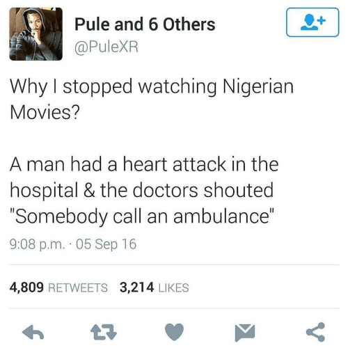 """doctors: Pule and 6 Others  @PuleXR  Why I stopped watching Nigerian  Movies?  A man had a heart attack in the  hospital & the doctors shouted  """"Somebody call an ambulance""""  9:08 p.m. · 05 Sep 16  4,809 RETWEETS 3,214 LIKES"""