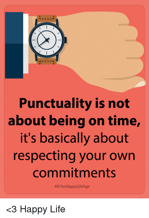 Life, Happy, and Time: Punctuality is not  about being on time,  it's basically about  respecting your own  commitments  FB/OurHappyLifePage <3 Happy Life