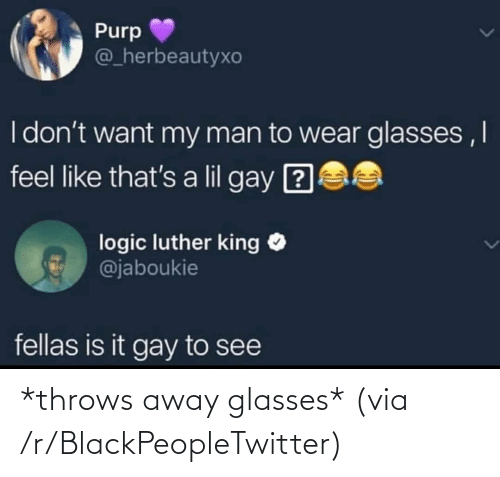 Logic: Purp  @_herbeautyxo  I don't want my man to wear glasses ,I  feel like that's a lil gay ?  logic luther king O  @jaboukie  fellas is it gay to see *throws away glasses* (via /r/BlackPeopleTwitter)