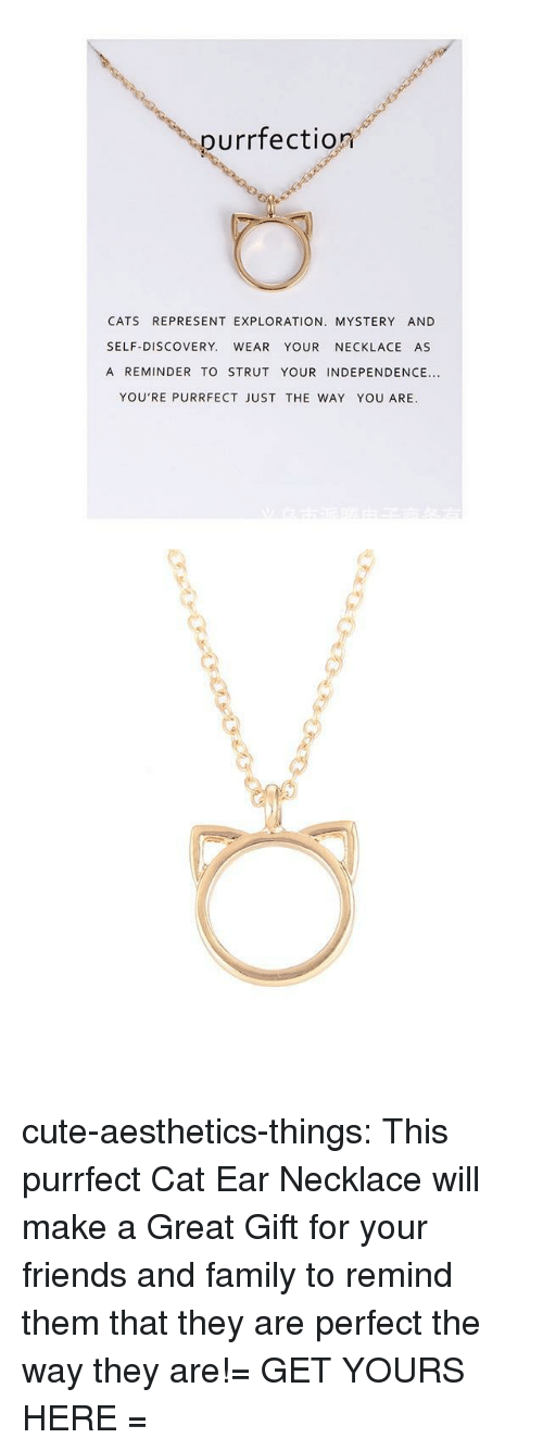 Cats, Cute, and Family: purrfection  CATS REPRESENT EXPLORATION. MYSTERY AND  SELF-DISCOVERY. WEAR YOUR NECKLACE AS  A REMINDER TO STRUT YOUR INDEPENDENCE...  YOU'RE PURRFECT JUST THE WAY YOU ARE. cute-aesthetics-things:  This purrfect Cat Ear Necklace will make a Great Gift for your friends and family to remind them that they are perfect the way they are!= GET YOURS HERE =