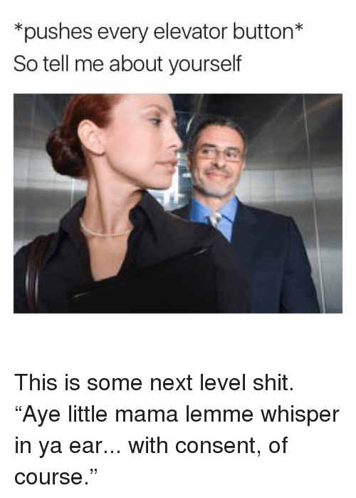 """Memes, Shit, and 🤖: *pushes every elevator button*  So tell me about yourself This is some next level shit. """"Aye little mama lemme whisper in ya ear... with consent, of course."""""""